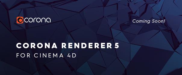 Corona Renderer 5 for Cinema 4D is coming soon